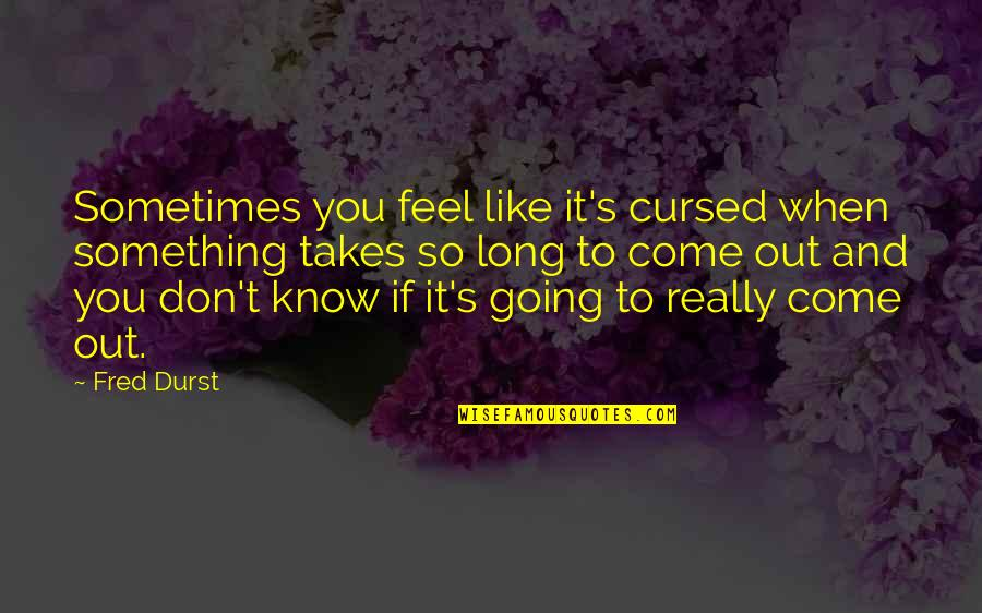 Like If You Quotes By Fred Durst: Sometimes you feel like it's cursed when something