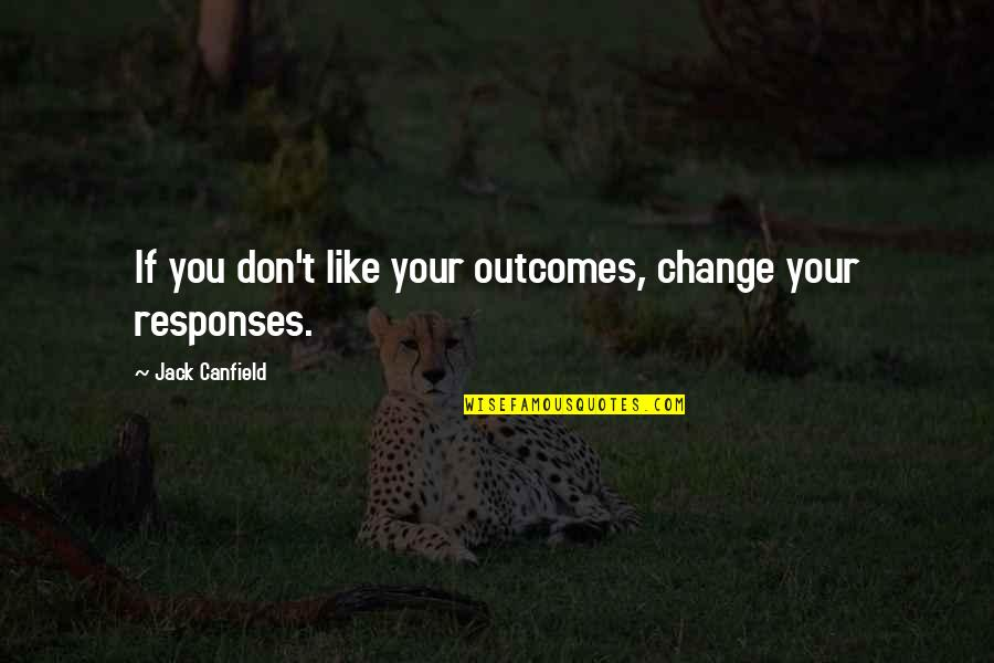 Like If You Quotes By Jack Canfield: If you don't like your outcomes, change your