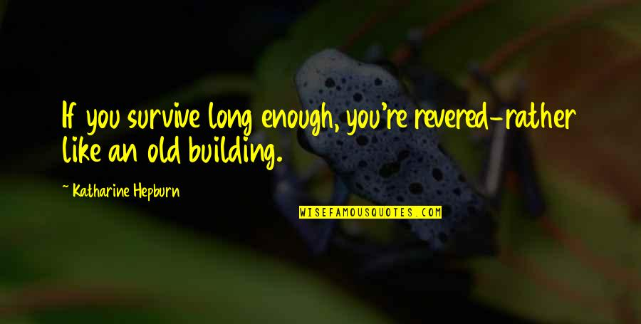 Like If You Quotes By Katharine Hepburn: If you survive long enough, you're revered-rather like