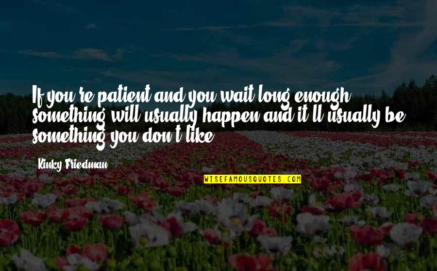 Like If You Quotes By Kinky Friedman: If you're patient and you wait long enough,