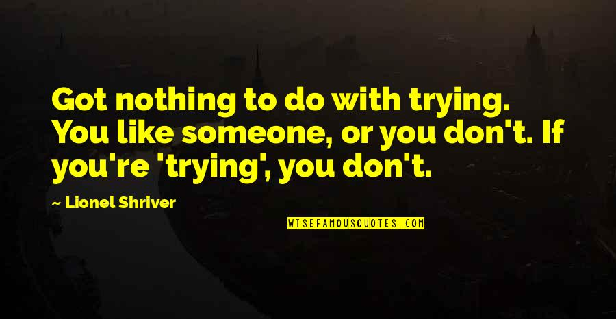 Like If You Quotes By Lionel Shriver: Got nothing to do with trying. You like