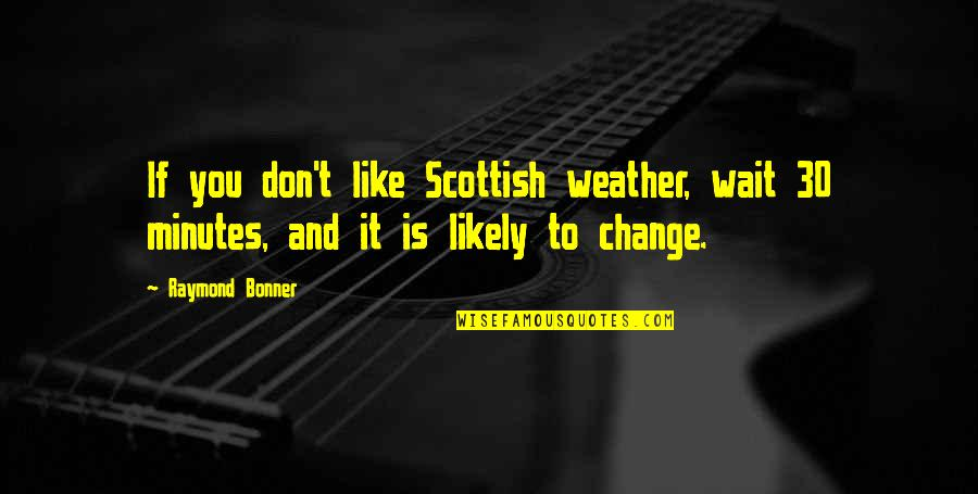 Like If You Quotes By Raymond Bonner: If you don't like Scottish weather, wait 30