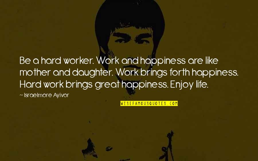 Like Mother Like Daughter Quotes By Israelmore Ayivor: Be a hard worker. Work and happiness are
