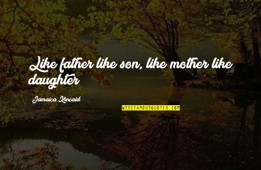 Like Mother Like Daughter Quotes By Jamaica Kincaid: Like father like son, like mother like daughter!