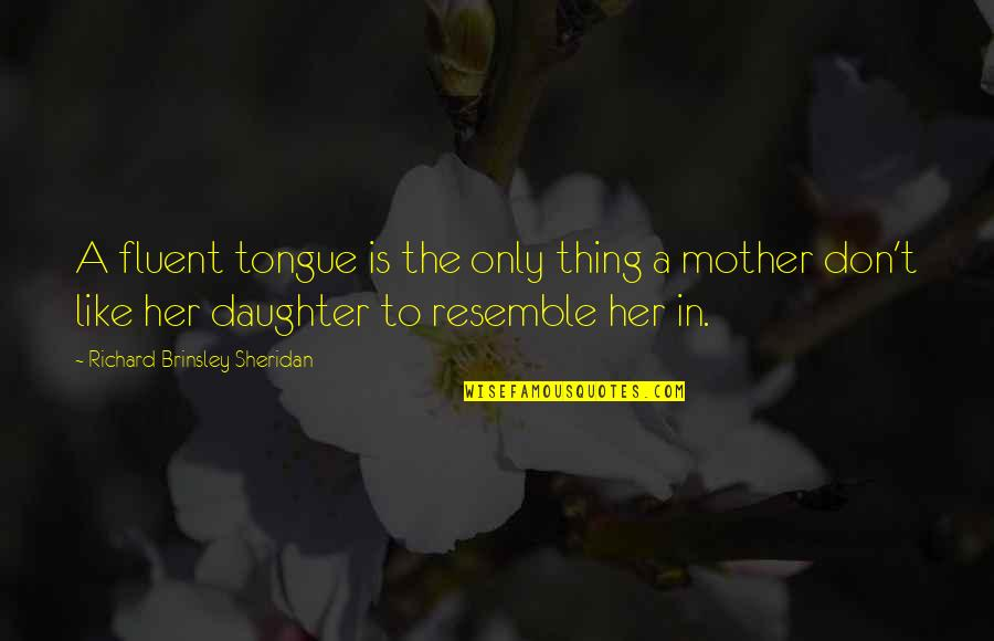 Like Mother Like Daughter Quotes By Richard Brinsley Sheridan: A fluent tongue is the only thing a