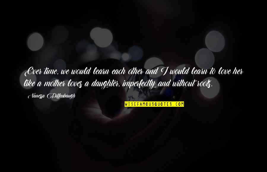Like Mother Like Daughter Quotes By Vanessa Diffenbaugh: Over time, we would learn each other and