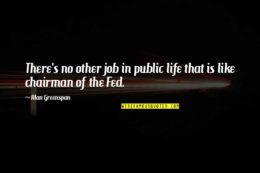 Like No Other Quotes By Alan Greenspan: There's no other job in public life that