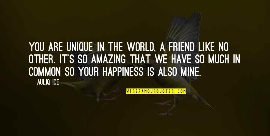 Like No Other Quotes By Auliq Ice: You are unique in the world, a friend