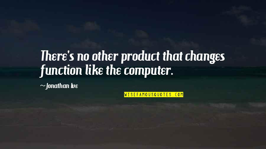 Like No Other Quotes By Jonathan Ive: There's no other product that changes function like