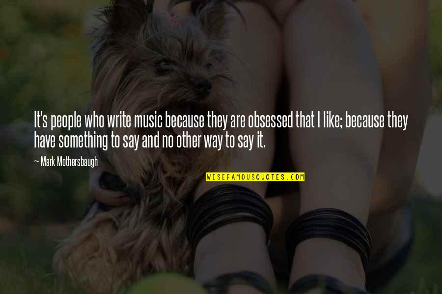 Like No Other Quotes By Mark Mothersbaugh: It's people who write music because they are