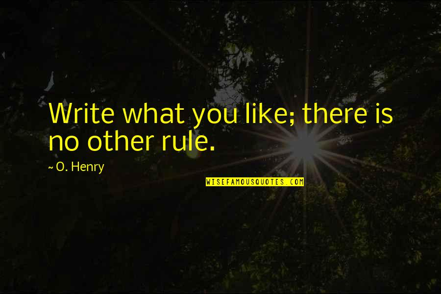 Like No Other Quotes By O. Henry: Write what you like; there is no other