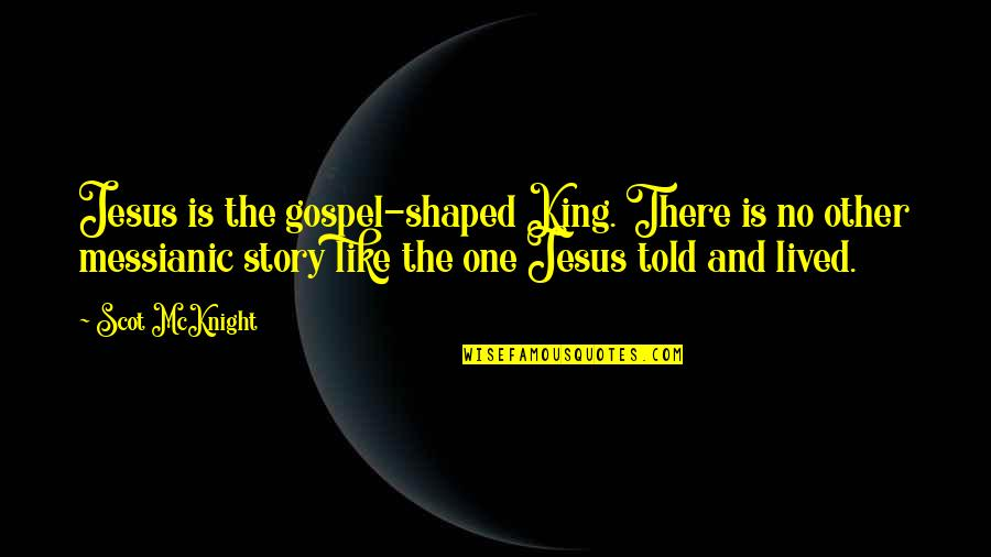 Like No Other Quotes By Scot McKnight: Jesus is the gospel-shaped King. There is no
