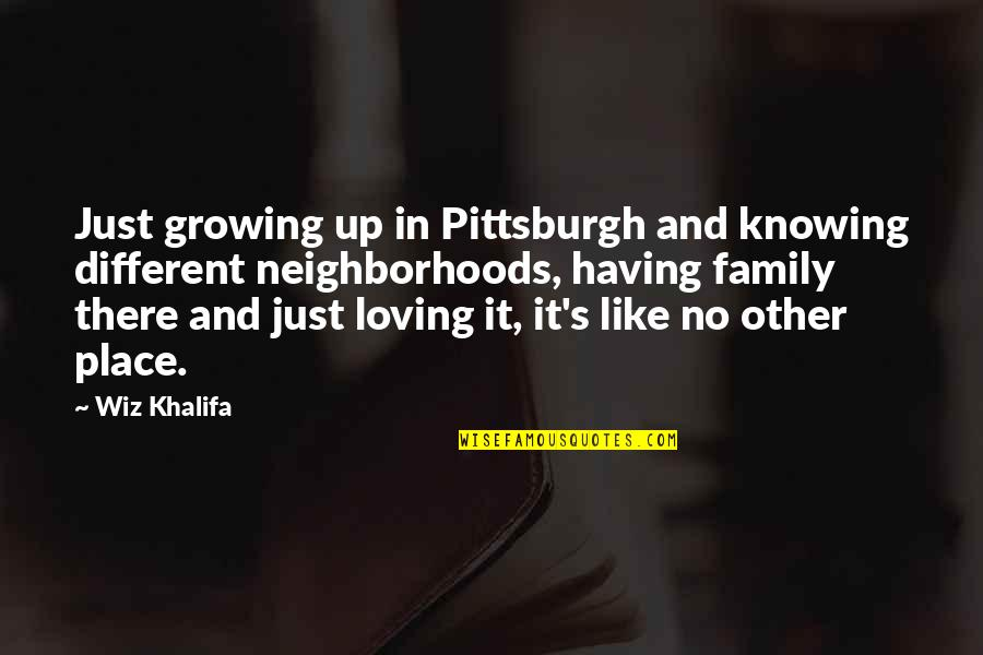 Like No Other Quotes By Wiz Khalifa: Just growing up in Pittsburgh and knowing different