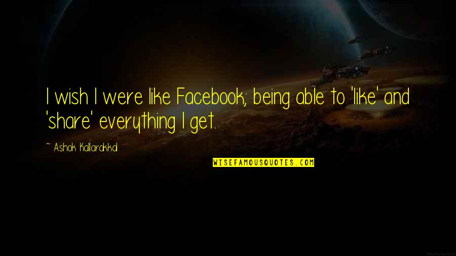 Like On Facebook Quotes By Ashok Kallarakkal: I wish I were like Facebook; being able