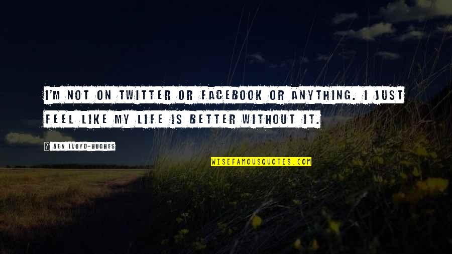 Like On Facebook Quotes By Ben Lloyd-Hughes: I'm not on Twitter or Facebook or anything.