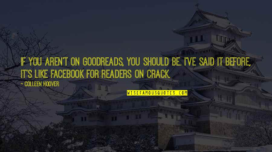 Like On Facebook Quotes By Colleen Hoover: If you aren't on Goodreads, you should be.