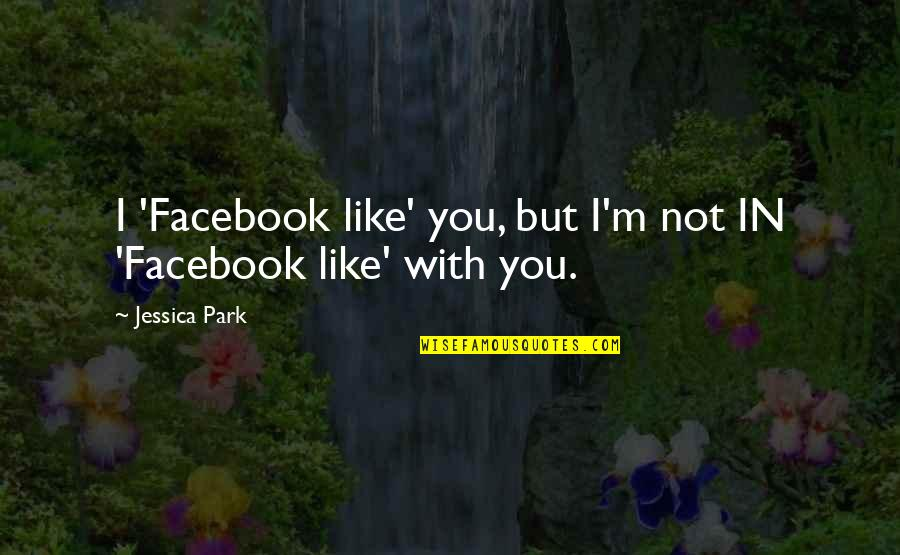 Like On Facebook Quotes By Jessica Park: I 'Facebook like' you, but I'm not IN