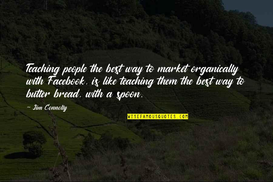 Like On Facebook Quotes By Jim Connolly: Teaching people the best way to market organically