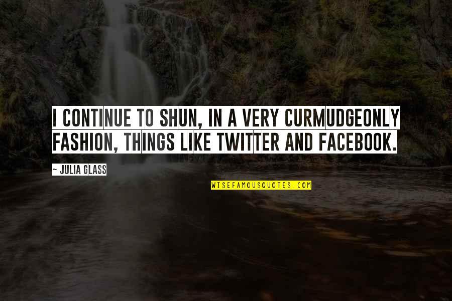 Like On Facebook Quotes By Julia Glass: I continue to shun, in a very curmudgeonly