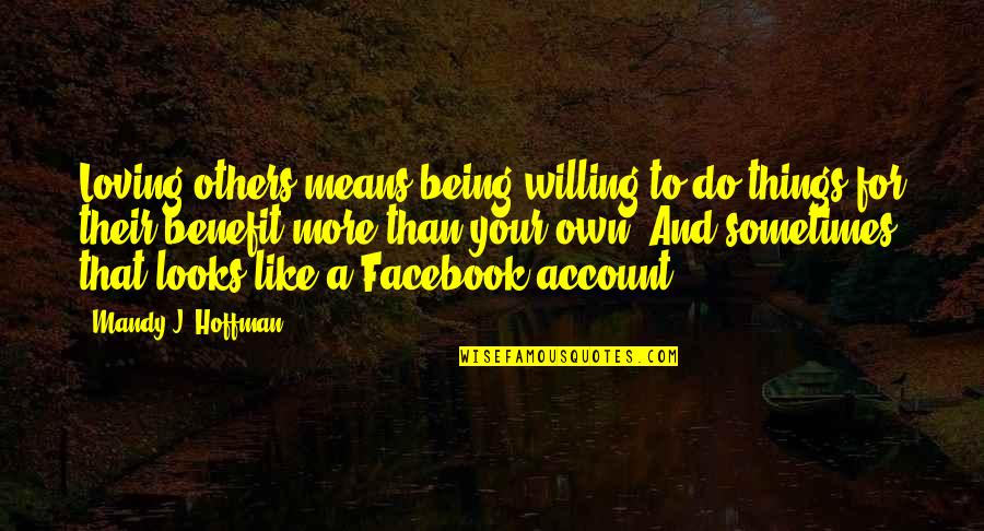 Like On Facebook Quotes By Mandy J. Hoffman: Loving others means being willing to do things