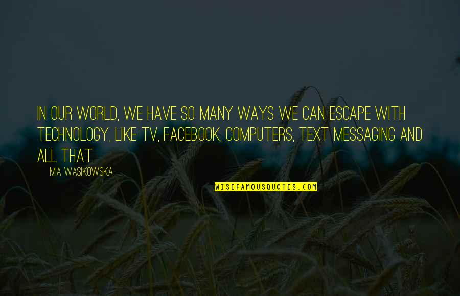 Like On Facebook Quotes By Mia Wasikowska: In our world, we have so many ways