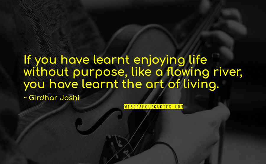 Like The Flowing River Quotes By Girdhar Joshi: If you have learnt enjoying life without purpose,