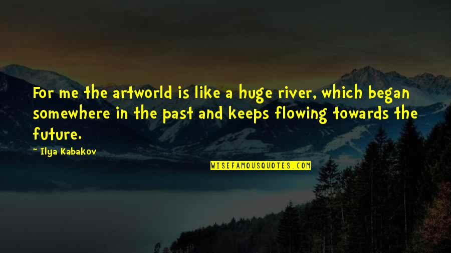 Like The Flowing River Quotes By Ilya Kabakov: For me the artworld is like a huge