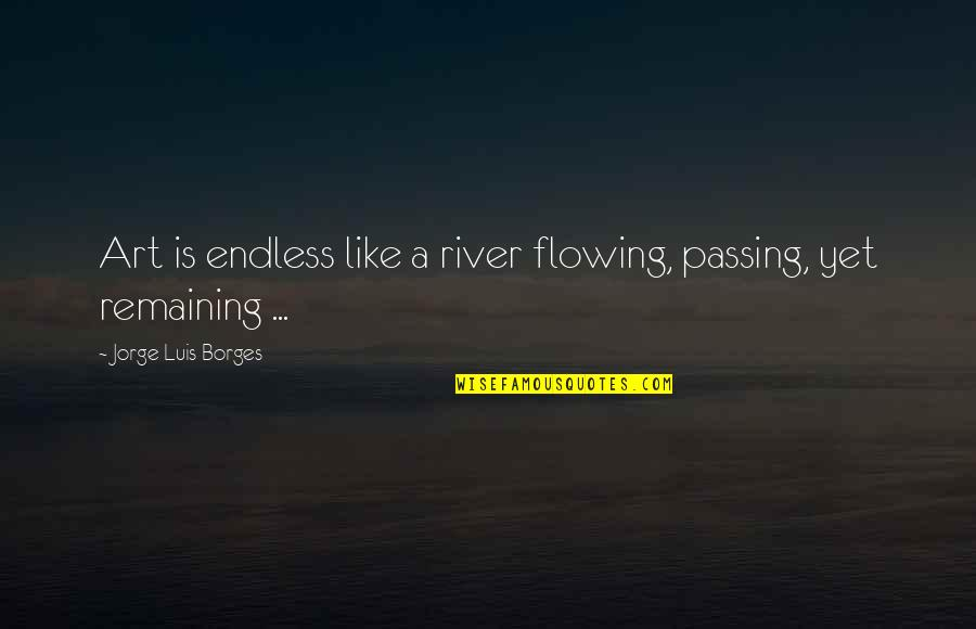 Like The Flowing River Quotes By Jorge Luis Borges: Art is endless like a river flowing, passing,