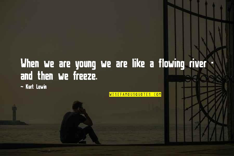 Like The Flowing River Quotes By Kurt Lewin: When we are young we are like a