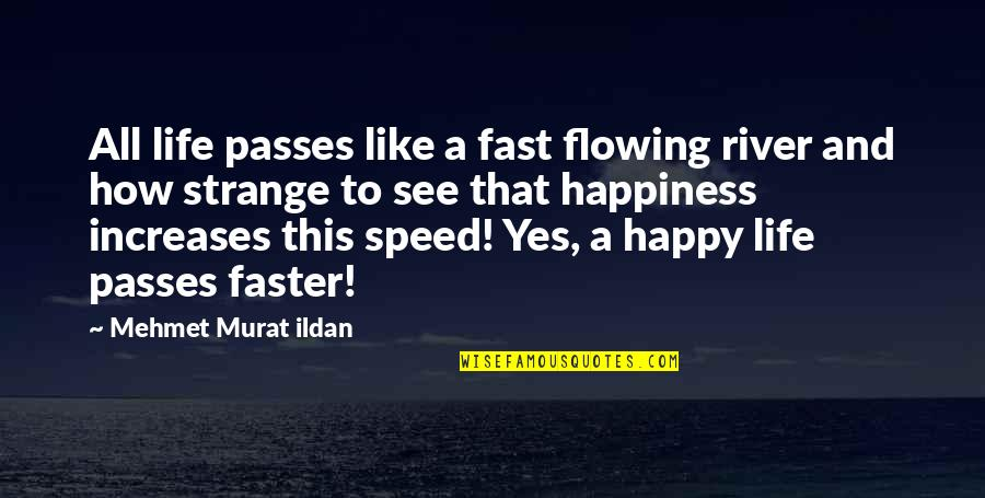 Like The Flowing River Quotes By Mehmet Murat Ildan: All life passes like a fast flowing river