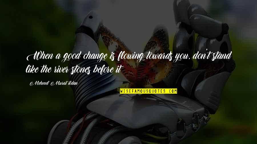 Like The Flowing River Quotes By Mehmet Murat Ildan: When a good change is flowing towards you,
