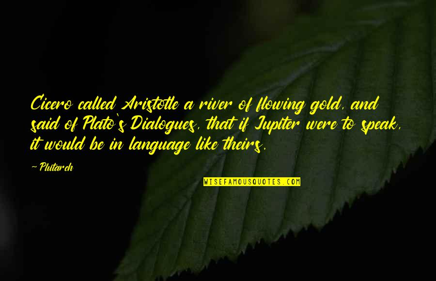 Like The Flowing River Quotes By Plutarch: Cicero called Aristotle a river of flowing gold,