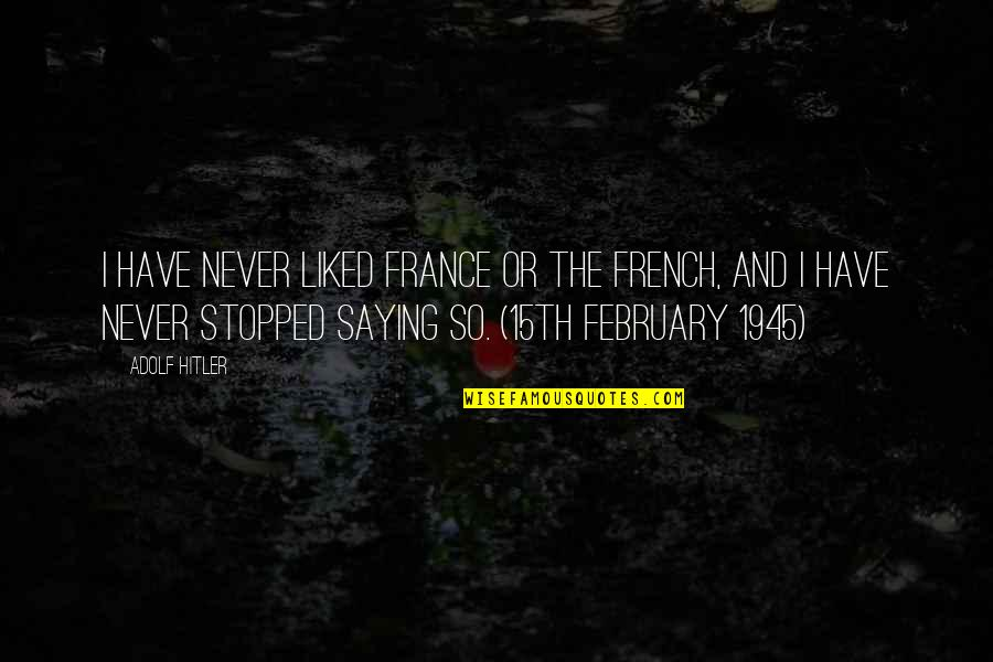 Liked By Many Quotes By Adolf Hitler: I have never liked France or the French,