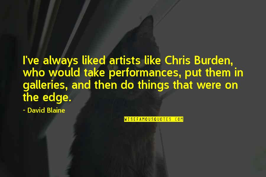 Liked By Many Quotes By David Blaine: I've always liked artists like Chris Burden, who