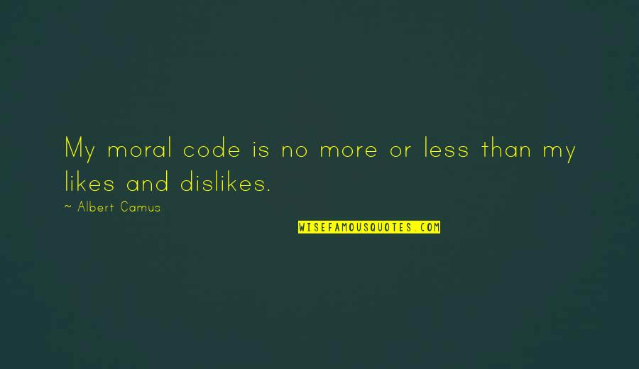 Likes And Dislikes Quotes By Albert Camus: My moral code is no more or less