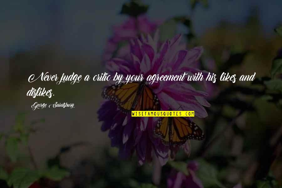 Likes And Dislikes Quotes By George Saintsbury: Never judge a critic by your agreement with