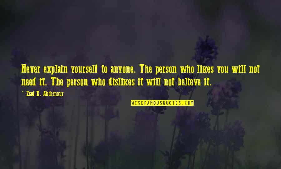 Likes And Dislikes Quotes By Ziad K. Abdelnour: Never explain yourself to anyone. The person who