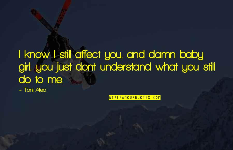 Likethin Quotes By Toni Aleo: I know I still affect you, and damn