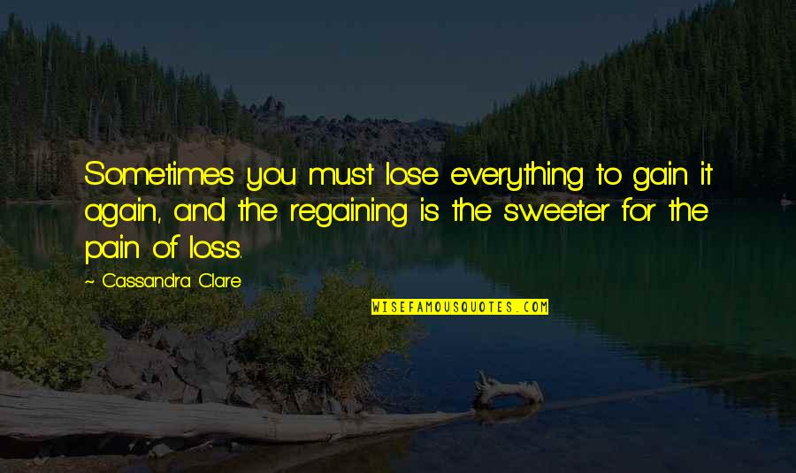 Liking Someone You Can Have Quotes By Cassandra Clare: Sometimes you must lose everything to gain it