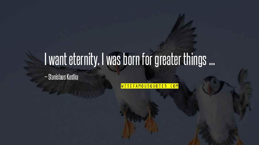 Liking Someone You Can Have Quotes By Stanislaus Kostka: I want eternity. I was born for greater