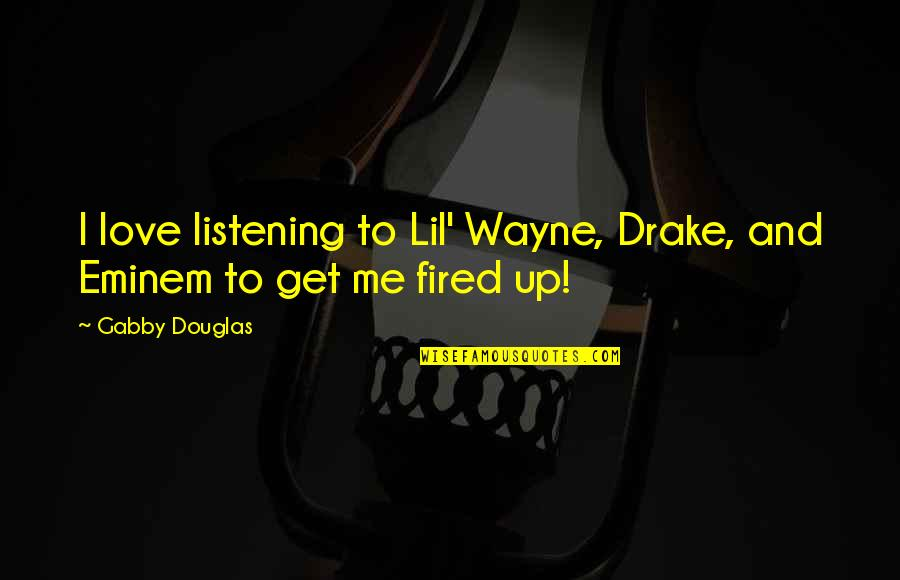 Lil B Quotes By Gabby Douglas: I love listening to Lil' Wayne, Drake, and
