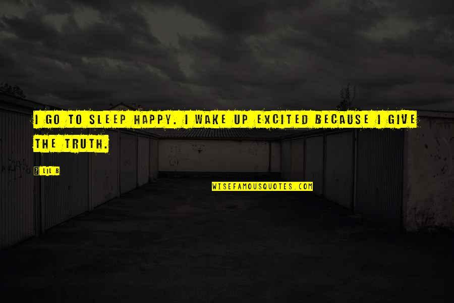 Lil B Quotes By Lil B: I go to sleep happy. I wake up