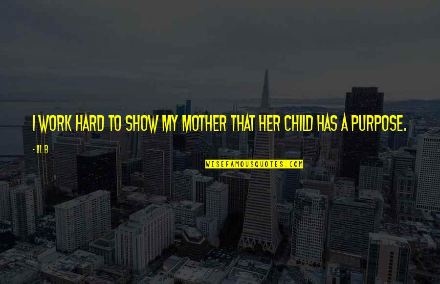 Lil B Quotes By Lil B: I work hard to show my mother that