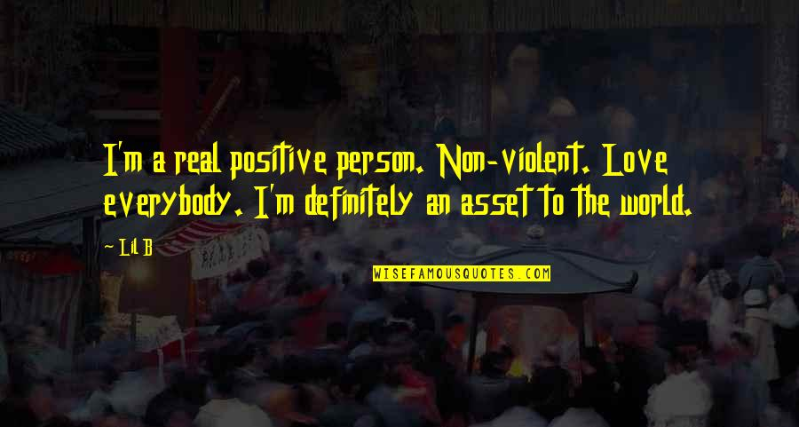 Lil B Quotes By Lil B: I'm a real positive person. Non-violent. Love everybody.