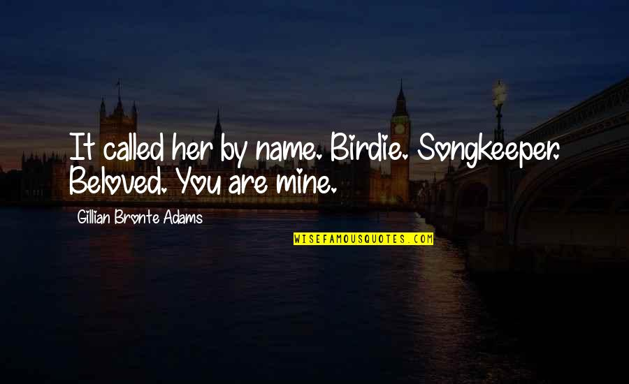 Lil Bro Love Quotes By Gillian Bronte Adams: It called her by name. Birdie. Songkeeper. Beloved.