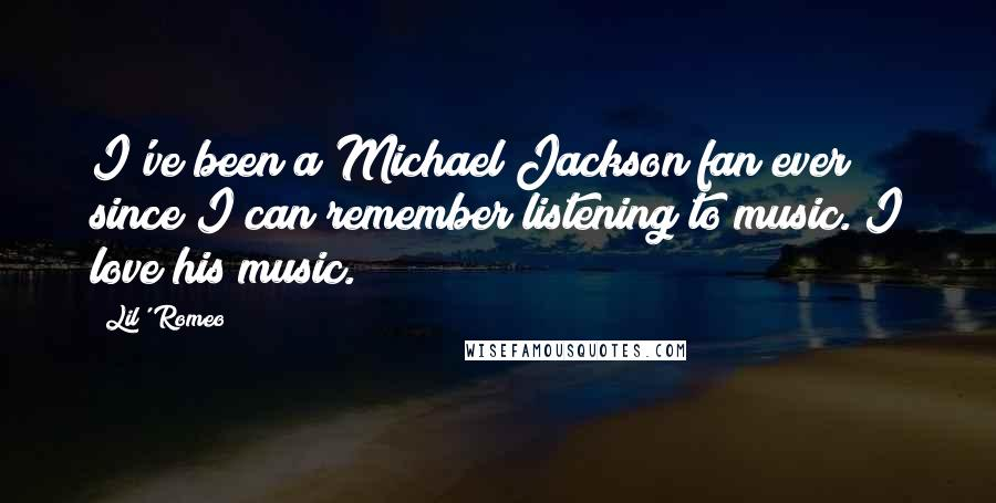 Lil' Romeo quotes: I've been a Michael Jackson fan ever since I can remember listening to music. I love his music.