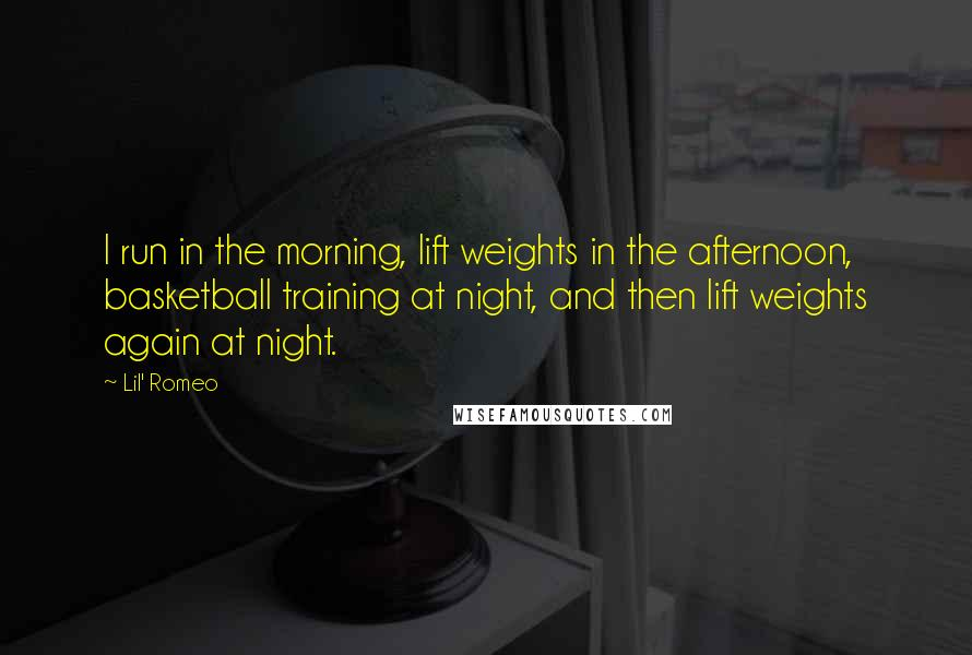 Lil' Romeo quotes: I run in the morning, lift weights in the afternoon, basketball training at night, and then lift weights again at night.