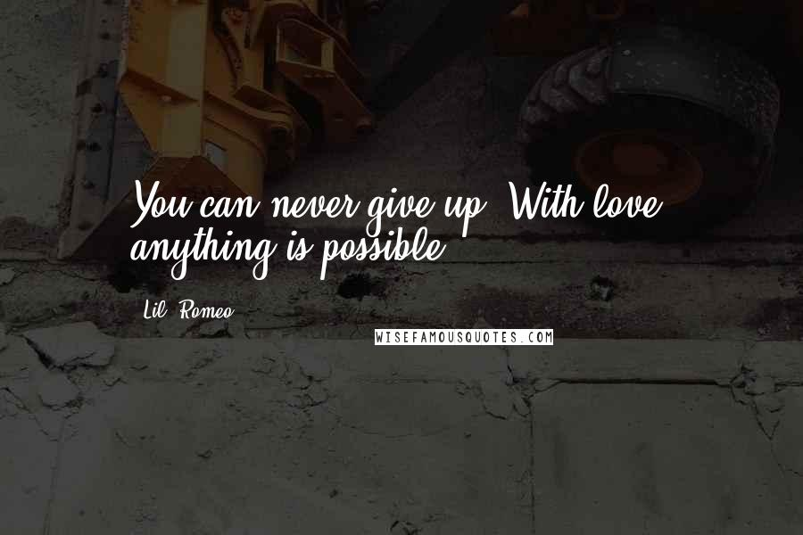Lil' Romeo quotes: You can never give up. With love, anything is possible.