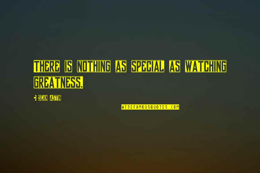 Lil Snupe Realest Quotes By Sean Astin: There is nothing as special as watching greatness.