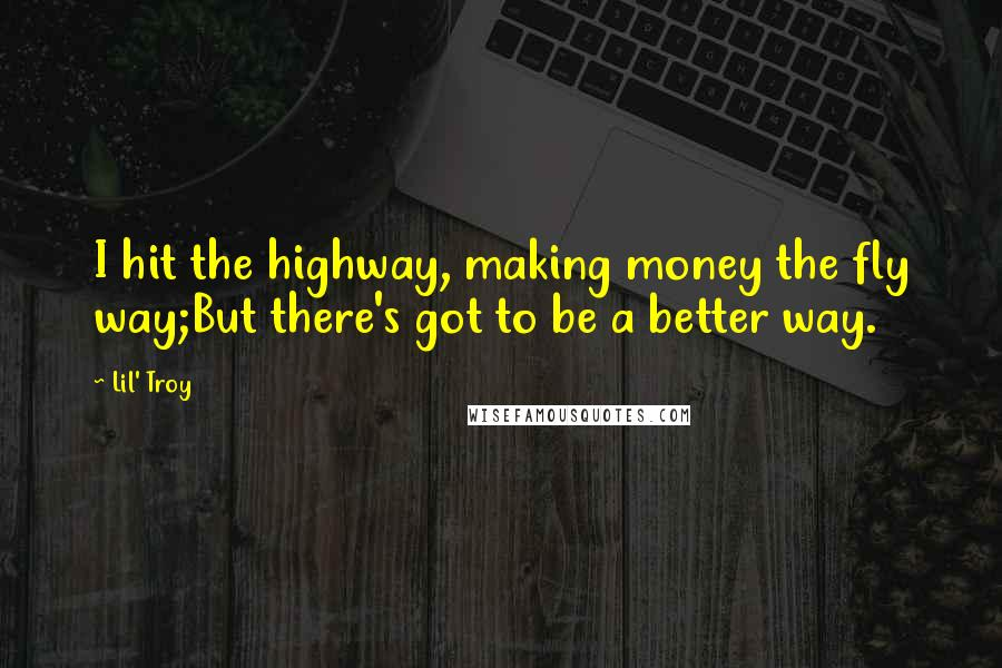 Lil' Troy quotes: I hit the highway, making money the fly way;But there's got to be a better way.